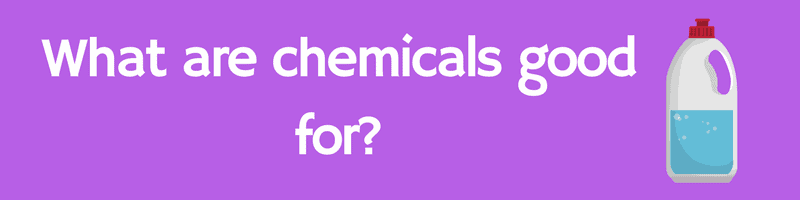 What are chemicals good for?