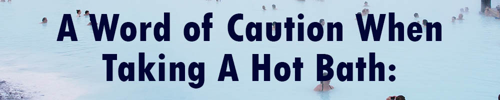 a word of caution when taking a hot bath
