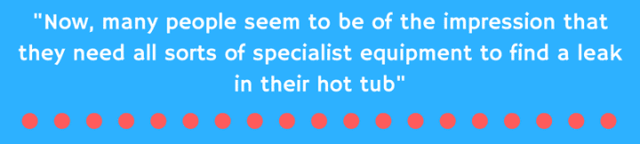 Now, many people seem to be of the impression that they need all sorts of specialist equipment to find a leak in their hot tub